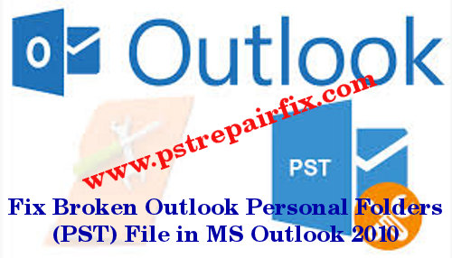 Fix Broken Outlook Personal Folders (PST) File in MS Outlook 2010