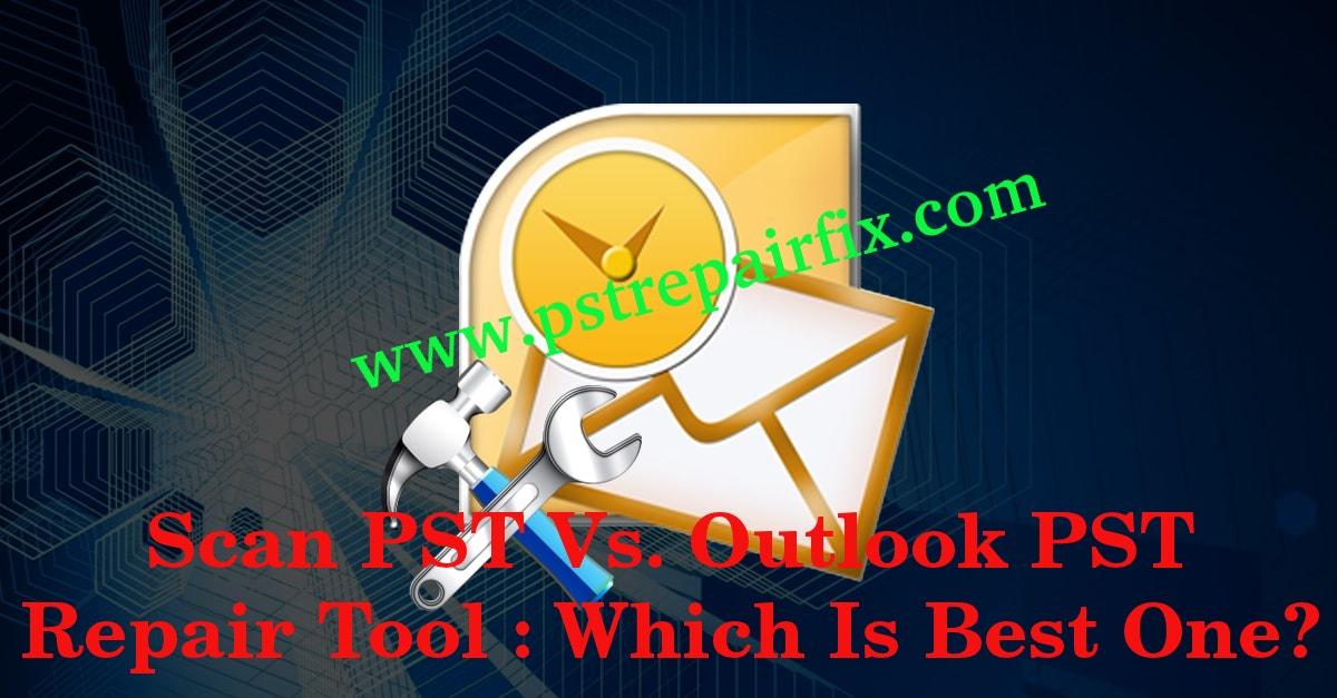 Scan PST Vs. Outlook PST Repair Tool