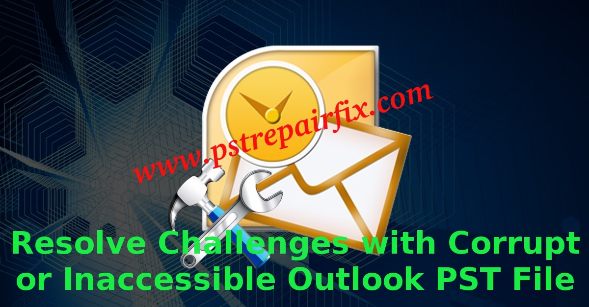 Resolve Challenges with Corrupt or Inaccessible Outlook PST File