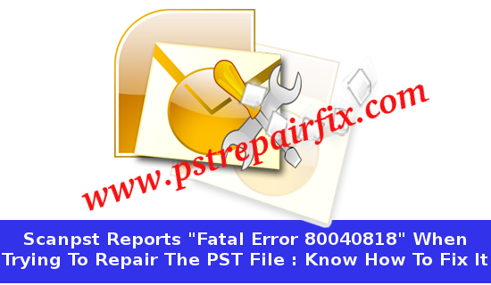 Scanpst reports Fatal Error 80040818 when trying to repair the PST file